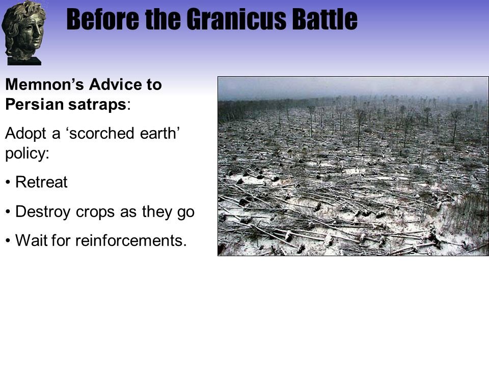 Before the Granicus Battle Memnon's Advice to Persian satraps: Adopt a 'scorched earth' policy: Retreat Destroy crops as they go Wait for reinforcemen