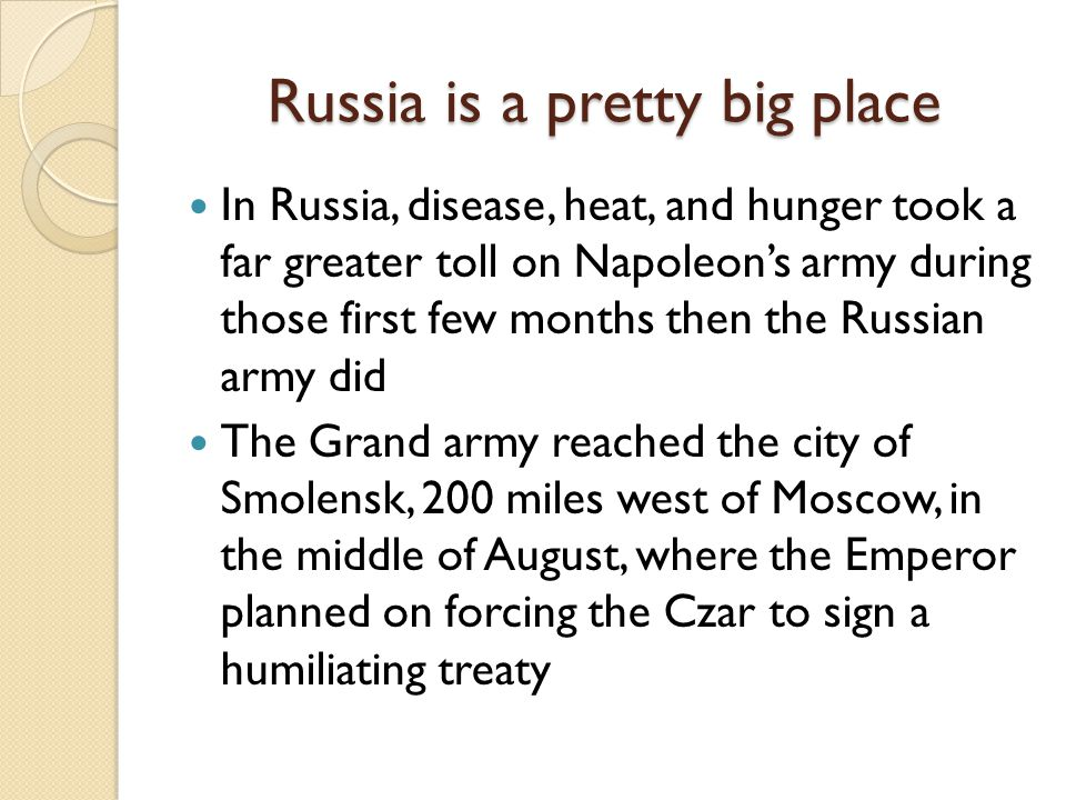 Russia is a pretty big place In Russia, disease, heat, and hunger took a far greater toll on Napoleon's army during those first few months then the Russian army did The Grand army reached the city of Smolensk, 200 miles west of Moscow, in the middle of August, where the Emperor planned on forcing the Czar to sign a humiliating treaty