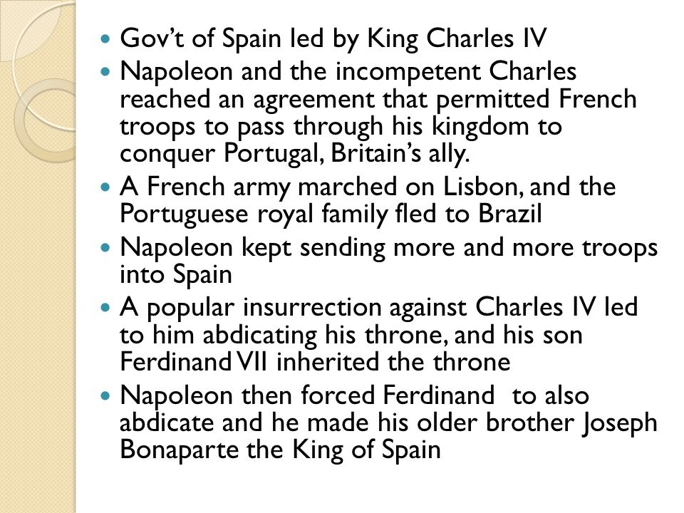 Gov't of Spain led by King Charles IV Napoleon and the incompetent Charles reached an agreement that permitted French troops to pass through his kingdom to conquer Portugal, Britain's ally.