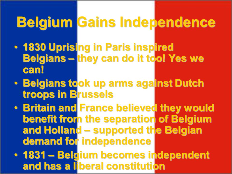 Belgium Gains Independence 1830 Uprising in Paris inspired Belgians – they can do it too! Yes we can!1830 Uprising in Paris inspired Belgians – they c