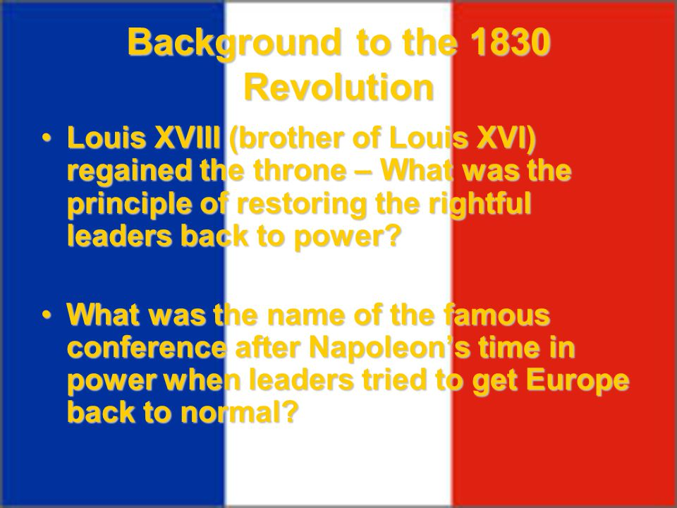 Background to the 1830 Revolution Louis XVIII (brother of Louis XVI) regained the throne – What was the principle of restoring the rightful leaders ba