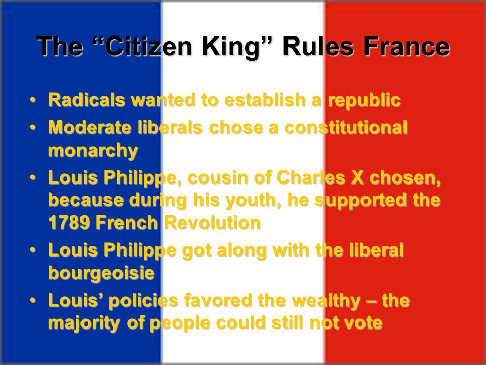 "The ""Citizen King"" Rules France Radicals wanted to establish a republicRadicals wanted to establish a republic Moderate liberals chose a constitutiona"