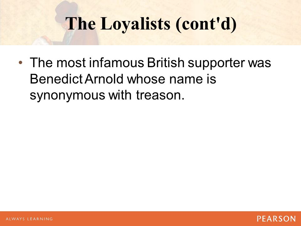 The Loyalists (cont'd) The most infamous British supporter was Benedict Arnold whose name is synonymous with treason.