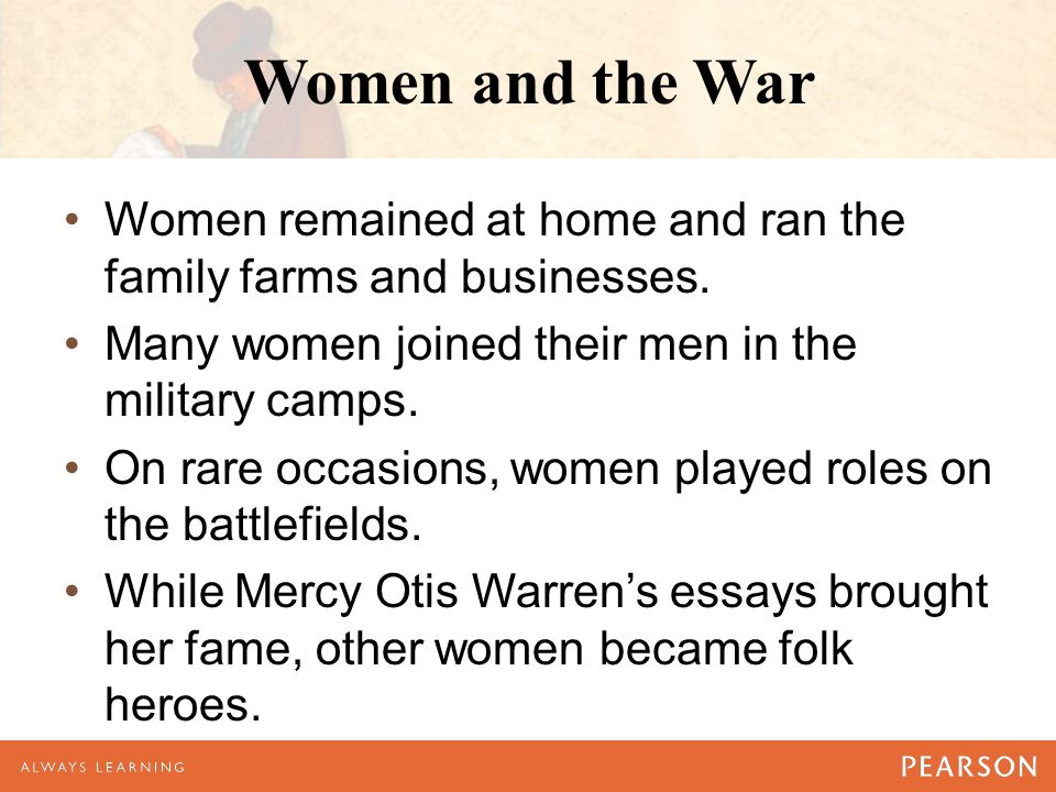 Women and the War Women remained at home and ran the family farms and businesses. Many women joined their men in the military camps. On rare occasions