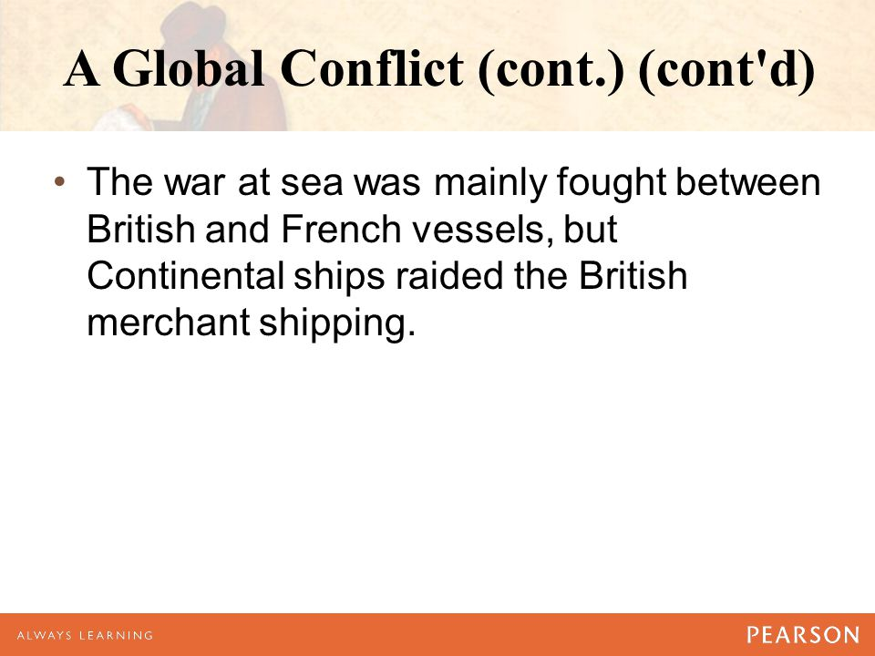A Global Conflict (cont.) (cont'd) The war at sea was mainly fought between British and French vessels, but Continental ships raided the British merch
