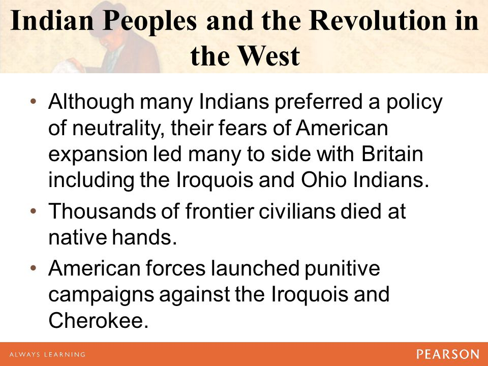 Indian Peoples and the Revolution in the West Although many Indians preferred a policy of neutrality, their fears of American expansion led many to si