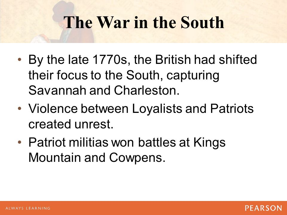 The War in the South By the late 1770s, the British had shifted their focus to the South, capturing Savannah and Charleston. Violence between Loyalist