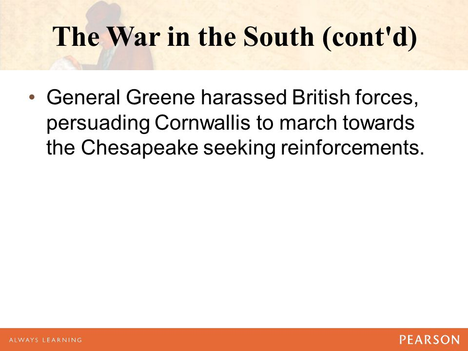 The War in the South (cont'd) General Greene harassed British forces, persuading Cornwallis to march towards the Chesapeake seeking reinforcements.