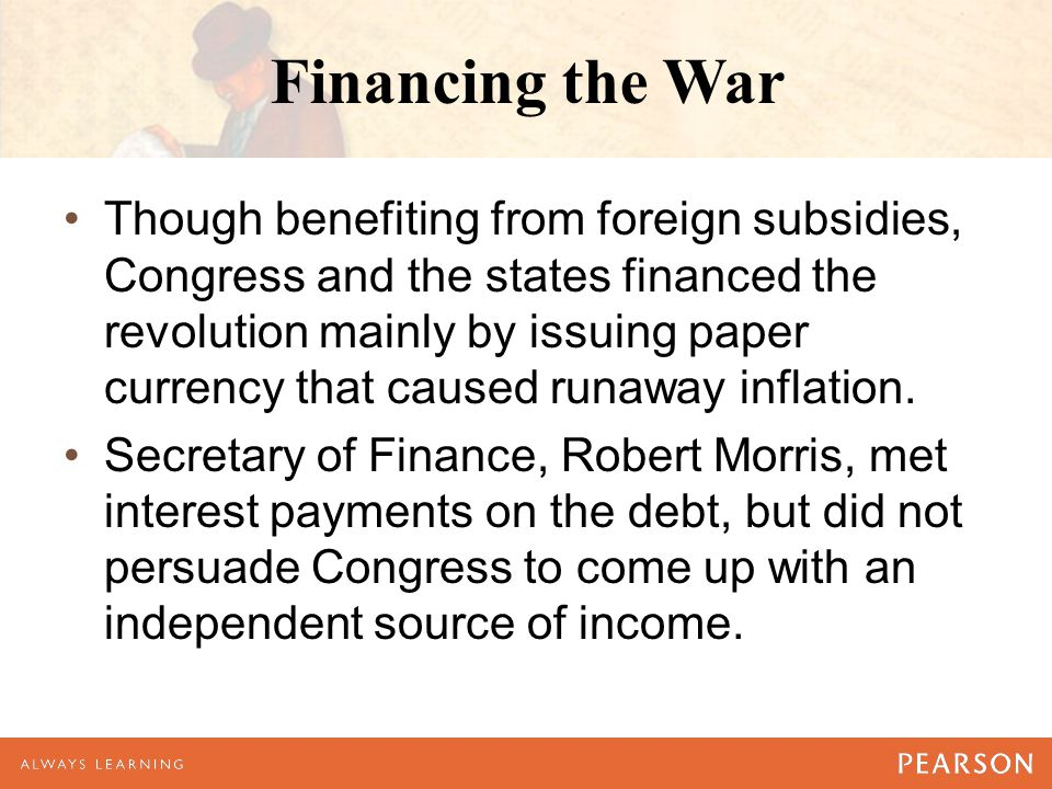 Financing the War Though benefiting from foreign subsidies, Congress and the states financed the revolution mainly by issuing paper currency that caus