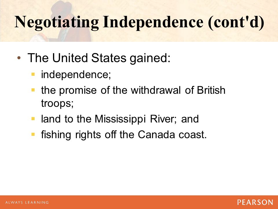 Negotiating Independence (cont'd) The United States gained:  independence;  the promise of the withdrawal of British troops;  land to the Mississip