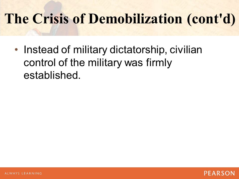The Crisis of Demobilization (cont'd) Instead of military dictatorship, civilian control of the military was firmly established.