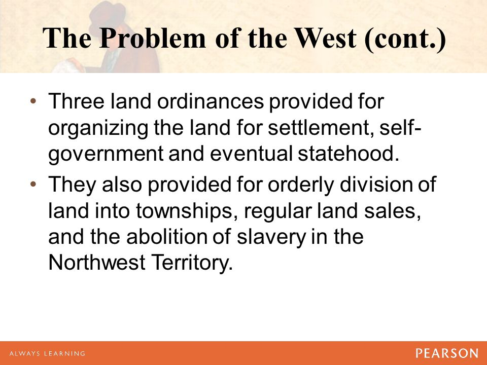 The Problem of the West (cont.) Three land ordinances provided for organizing the land for settlement, self- government and eventual statehood. They a