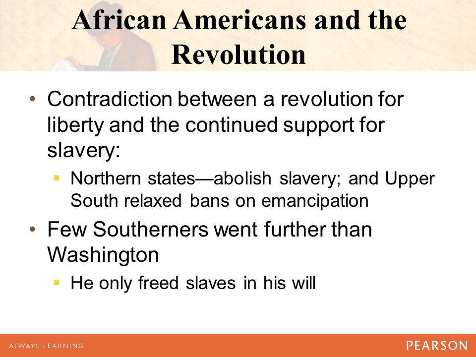 African Americans and the Revolution Contradiction between a revolution for liberty and the continued support for slavery:  Northern states—abolish s