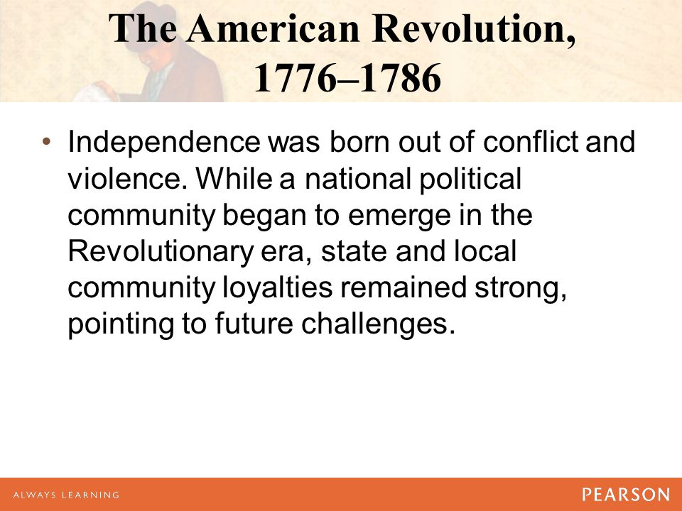 The American Revolution, 1776–1786 Independence was born out of conflict and violence. While a national political community began to emerge in the Rev