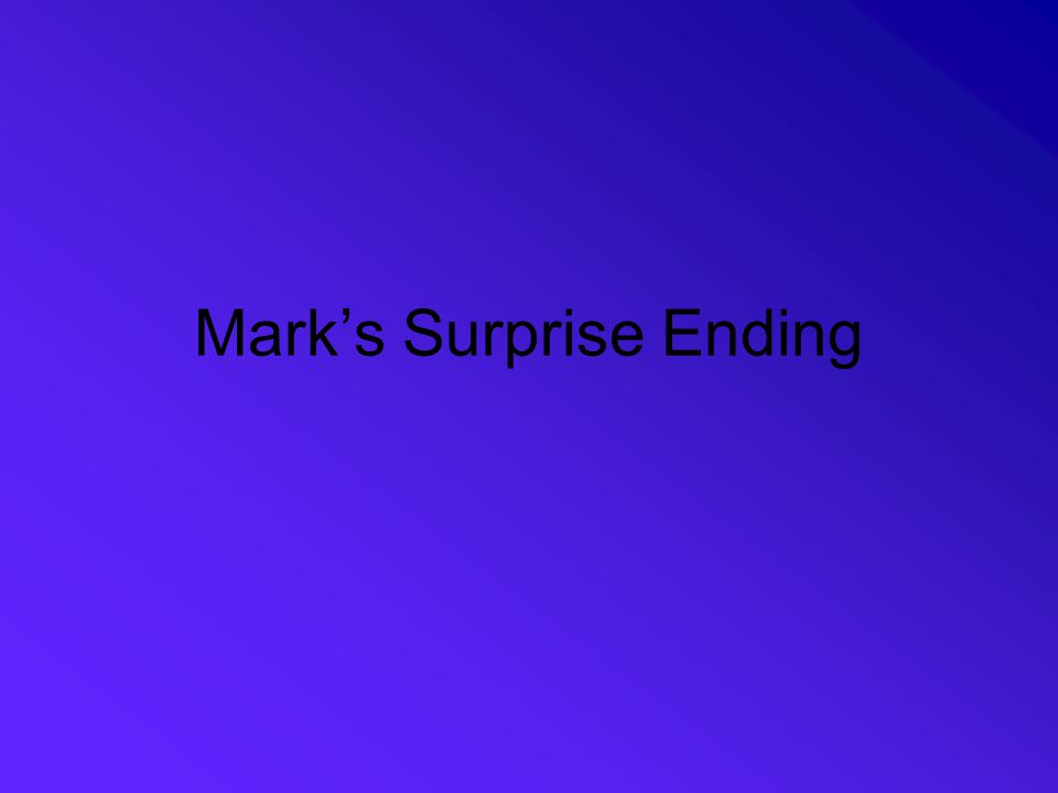Some Words on the Ending Mark's ending is not satisfying to the reader Juel notes that even so, we have promises –Jesus has been raised –Jesus has gone ahead of the disciples to Galilee Reading the text in a community of faith makes a difference –Within a faith community, individuals can bear witness that God continues to act Only if Jesus is alive and active beyond the confines of the story— and only if Jesus acts on particular people in the present—can the Gospel story be experienced as the beginning of the good news.
