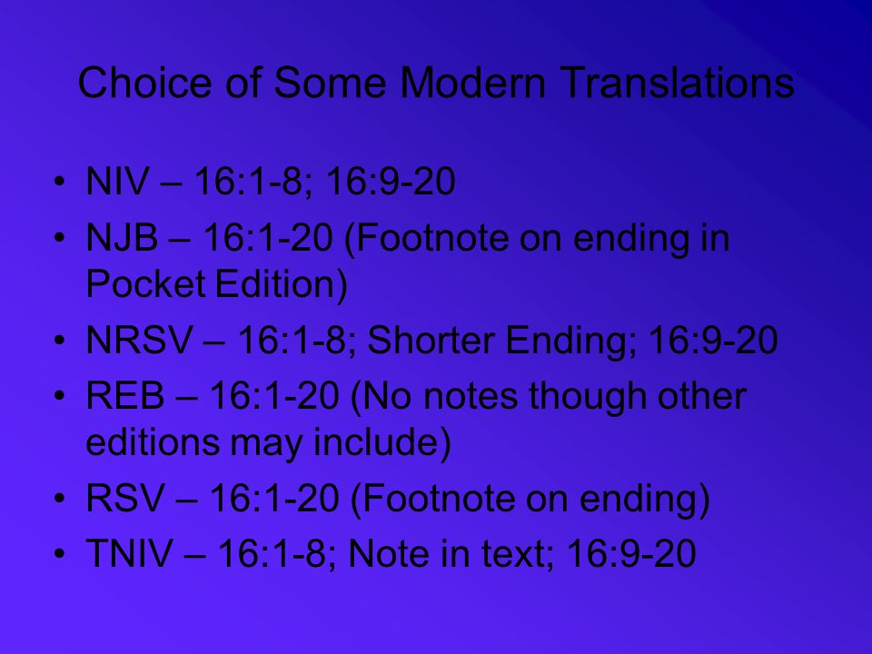 Choice of Some Modern Translations NIV – 16:1-8; 16:9-20 NJB – 16:1-20 (Footnote on ending in Pocket Edition) NRSV – 16:1-8; Shorter Ending; 16:9-20 REB – 16:1-20 (No notes though other editions may include) RSV – 16:1-20 (Footnote on ending) TNIV – 16:1-8; Note in text; 16:9-20