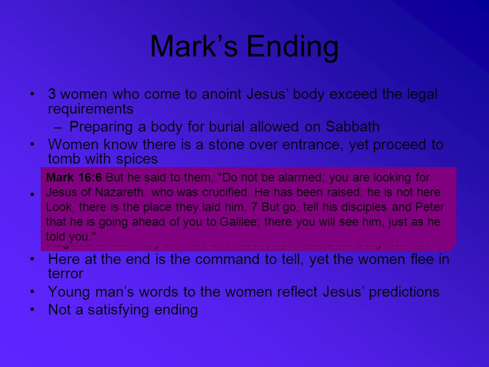 Mark's Ending 3 women who come to anoint Jesus' body exceed the legal requirements –Preparing a body for burial allowed on Sabbath Women know there is a stone over entrance, yet proceed to tomb with spices –On arrival, find stone already rolled away Women enter the tomb where they see a young man (neani,skon) …clothed in a white robe (16:5) –This word used only one other time in Mark – to describe the young man who flees naked at Jesus' arrest Here at the end is the command to tell, yet the women flee in terror Young man's words to the women reflect Jesus' predictions Not a satisfying ending Mark 15:46 Then Joseph bought a linen cloth, and taking down the body, wrapped it in the linen cloth, and laid it in a tomb that had been hewn out of the rock.
