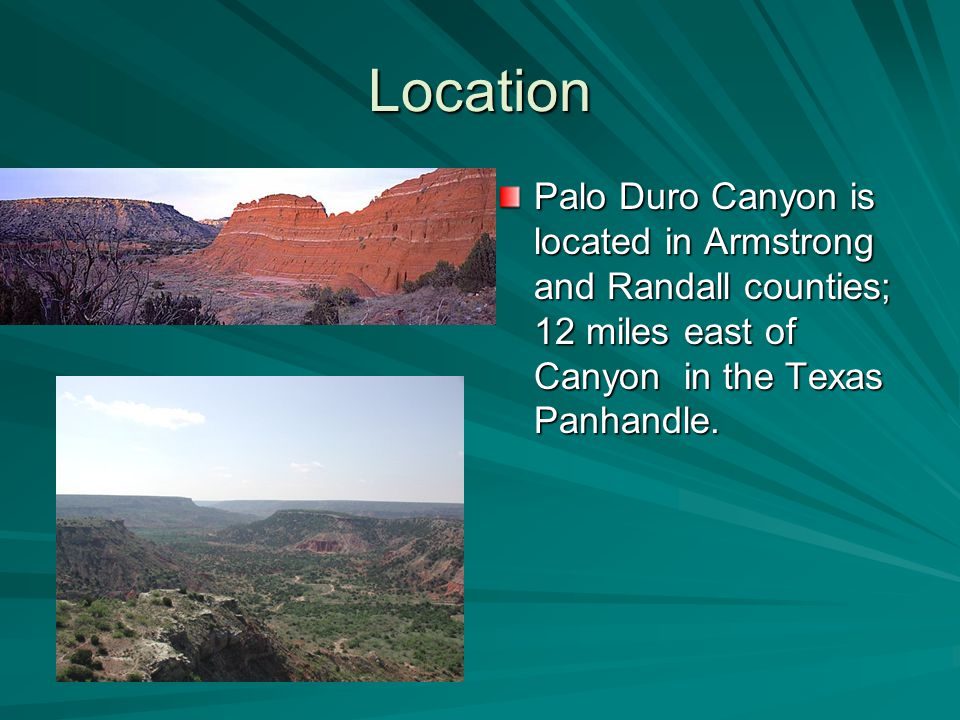 Location Palo Duro Canyon is located in Armstrong and Randall counties; 12 miles east of Canyon in the Texas Panhandle.