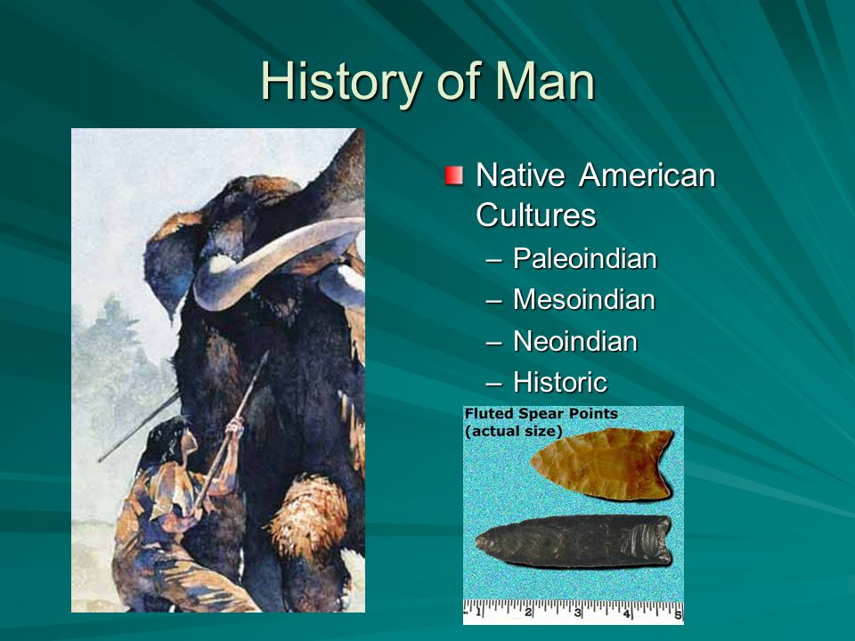 History of Man Native American Cultures –Paleoindian –Mesoindian –Neoindian –Historic