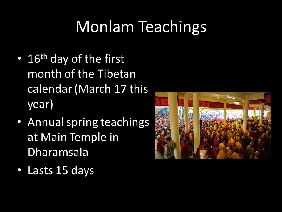 Monlam Teachings 16 th day of the first month of the Tibetan calendar (March 17 this year) Annual spring teachings at Main Temple in Dharamsala Lasts 15 days