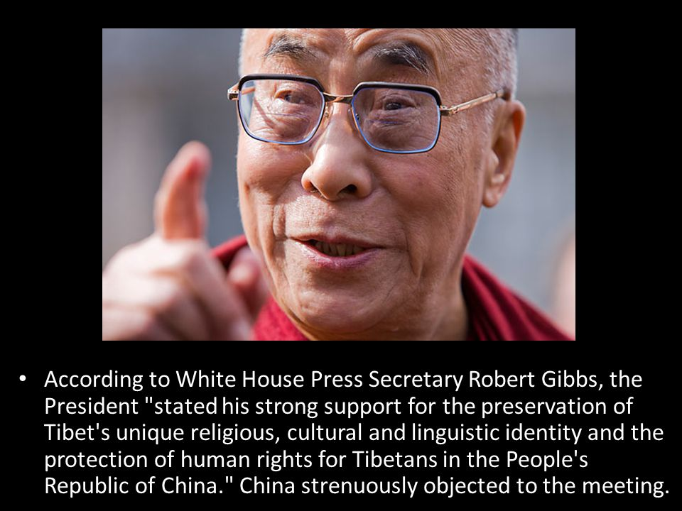 According to White House Press Secretary Robert Gibbs, the President stated his strong support for the preservation of Tibet s unique religious, cultural and linguistic identity and the protection of human rights for Tibetans in the People s Republic of China. China strenuously objected to the meeting.
