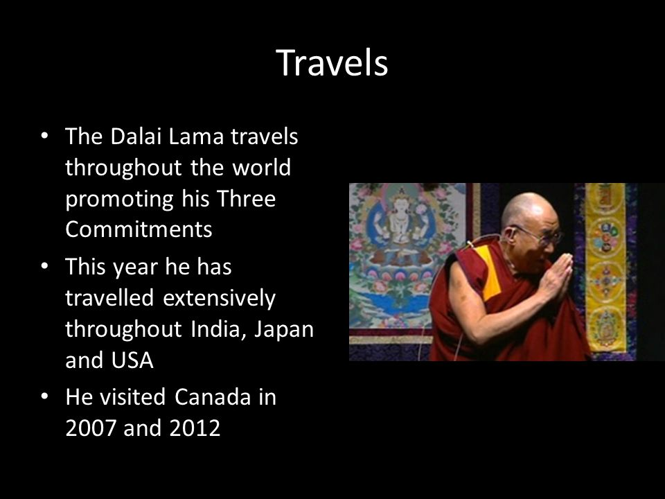 Travels The Dalai Lama travels throughout the world promoting his Three Commitments This year he has travelled extensively throughout India, Japan and USA He visited Canada in 2007 and 2012