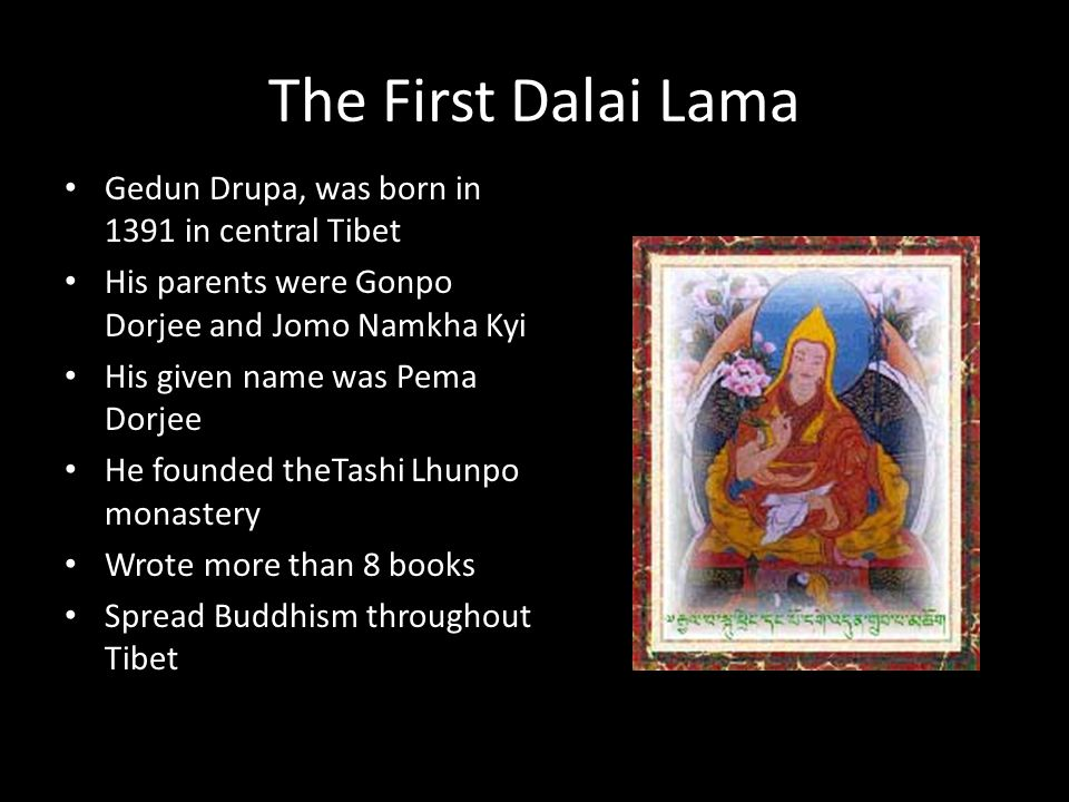 The First Dalai Lama Gedun Drupa, was born in 1391 in central Tibet His parents were Gonpo Dorjee and Jomo Namkha Kyi His given name was Pema Dorjee He founded theTashi Lhunpo monastery Wrote more than 8 books Spread Buddhism throughout Tibet