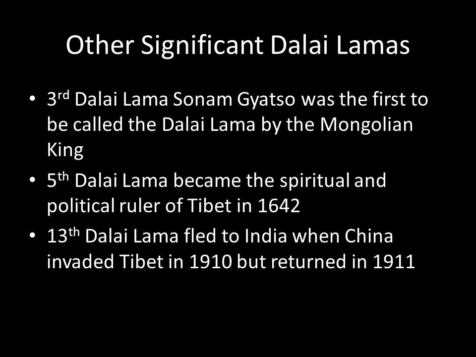 Other Significant Dalai Lamas 3 rd Dalai Lama Sonam Gyatso was the first to be called the Dalai Lama by the Mongolian King 5 th Dalai Lama became the spiritual and political ruler of Tibet in 1642 13 th Dalai Lama fled to India when China invaded Tibet in 1910 but returned in 1911