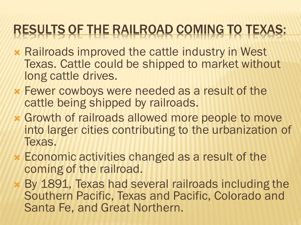  Railroads improved the cattle industry in West Texas. Cattle could be shipped to market without long cattle drives.  Fewer cowboys were needed as a