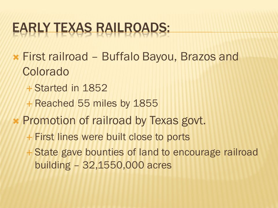  First railroad – Buffalo Bayou, Brazos and Colorado  Started in 1852  Reached 55 miles by 1855  Promotion of railroad by Texas govt.  First line