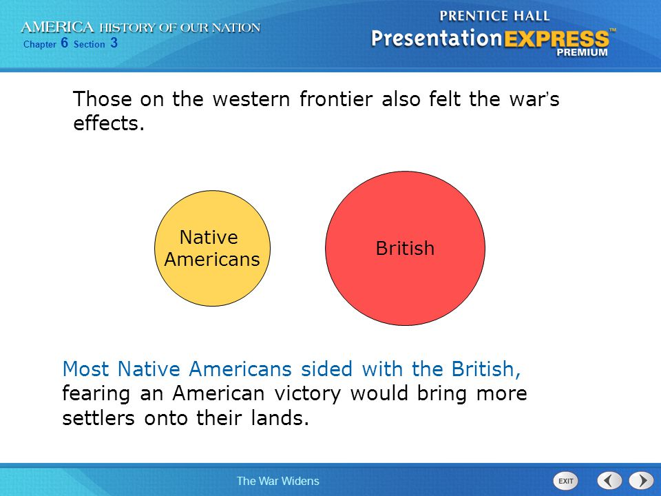 Chapter 6 Section 3 The War Widens Those on the western frontier also felt the war ' s effects. Most Native Americans sided with the British, fearing