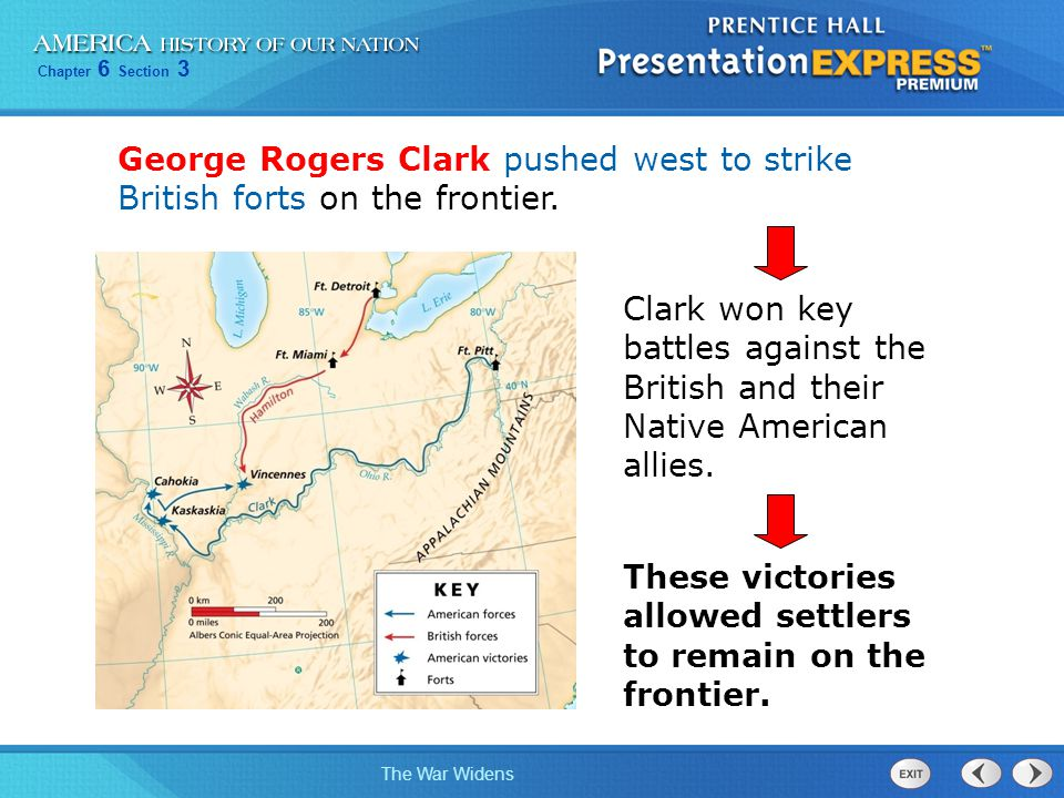 Chapter 6 Section 3 The War Widens George Rogers Clark pushed west to strike British forts on the frontier. Clark won key battles against the British