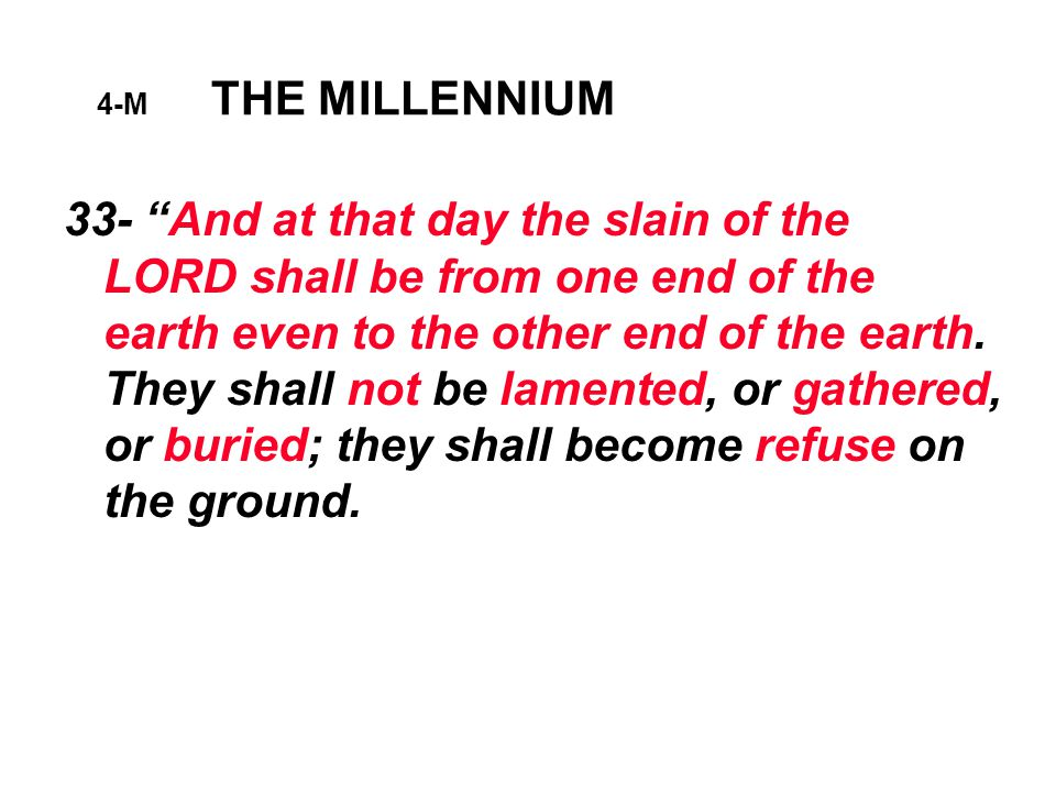 4-M THE MILLENNIUM 33- And at that day the slain of the LORD shall be from one end of the earth even to the other end of the earth.
