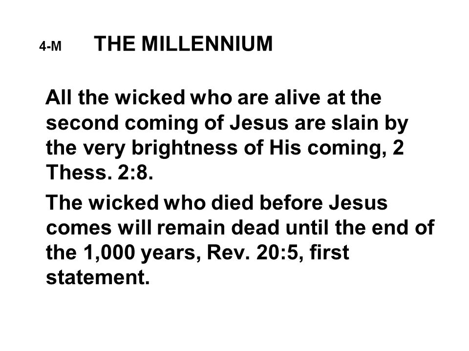 4-M THE MILLENNIUM All the wicked who are alive at the second coming of Jesus are slain by the very brightness of His coming, 2 Thess.