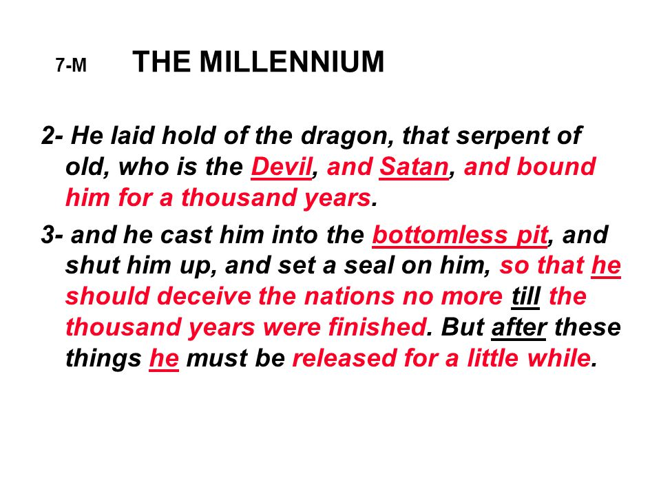 7-M THE MILLENNIUM 2- He laid hold of the dragon, that serpent of old, who is the Devil, and Satan, and bound him for a thousand years.