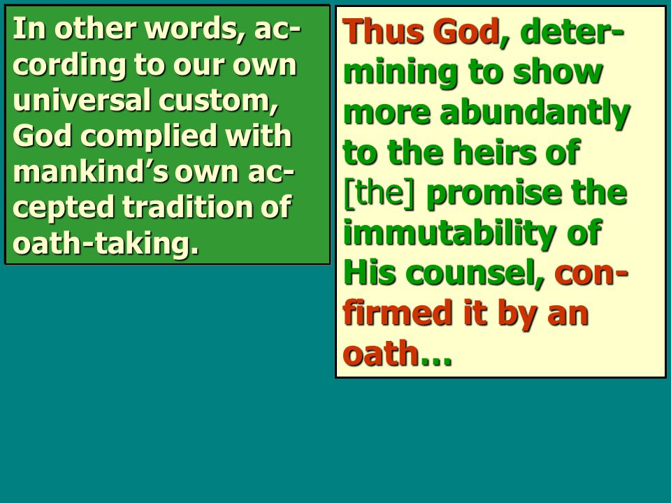 Thus God, deter- mining to show more abundantly to the heirs of [the] promise the immutability of His counsel, con- firmed it by an oath… In other words, ac- cording to our own universal custom, God complied with mankind's own ac- cepted tradition of oath-taking.