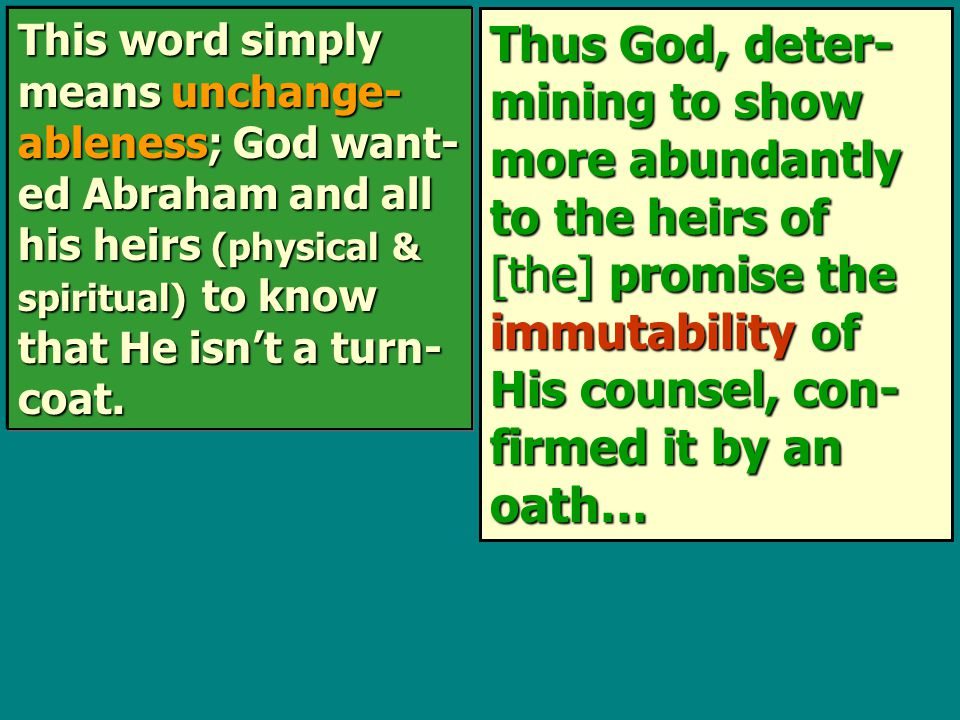 Thus God, deter- mining to show more abundantly to the heirs of [the] promise the immutability of His counsel, con- firmed it by an oath… This word simply means unchange- ableness; God want- ed Abraham and all his heirs (physical & spiritual) to know that He isn't a turn- coat.