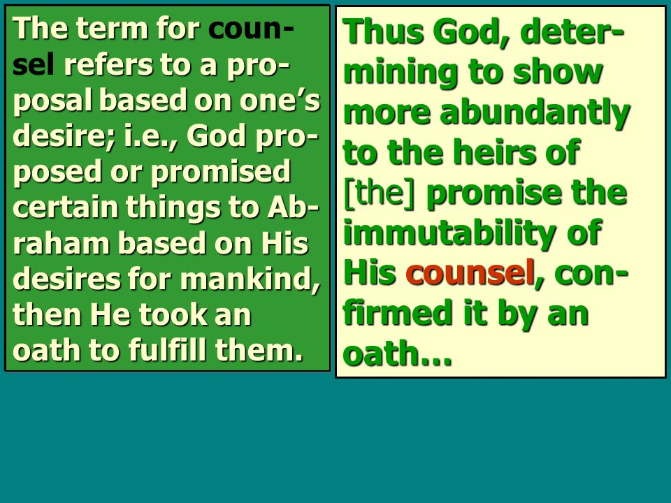 Thus God, deter- mining to show more abundantly to the heirs of [the] promise the immutability of His counsel, con- firmed it by an oath… The term for refers to a pro- posal based on one's desire; i.e., God pro- posed or promised certain things to Ab- raham based on His desires for mankind, then He took an oath to fulfill them.