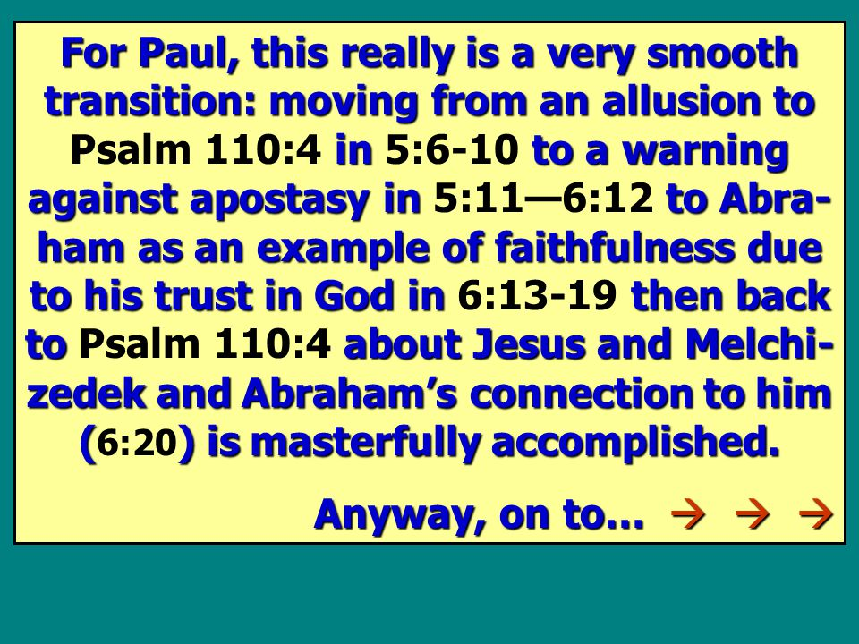 For Paul, this really is a very smooth transition: moving from an allusion to in to a warning against apostasy in to Abra- ham as an example of faithfulness due to his trust in God in then back to about Jesus and Melchi- zedek and Abraham's connection to him () is masterfully accomplished.