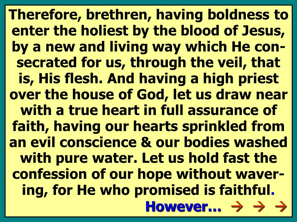 Therefore, brethren, having boldness to enter the holiest by the blood of Jesus, by a new and living way which He con- secrated for us, through the veil, that is, His flesh.