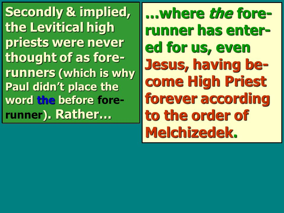 …where the fore- runner has enter- ed for us, even Jesus, having be- come High Priest forever according to the order of Melchizedek.