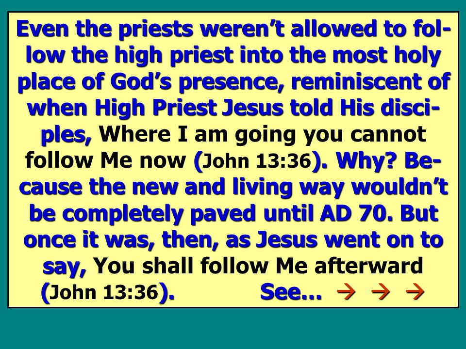 Even the priests weren't allowed to fol- low the high priest into the most holy place of God's presence, reminiscent of when High Priest Jesus told His disci- ples, ().