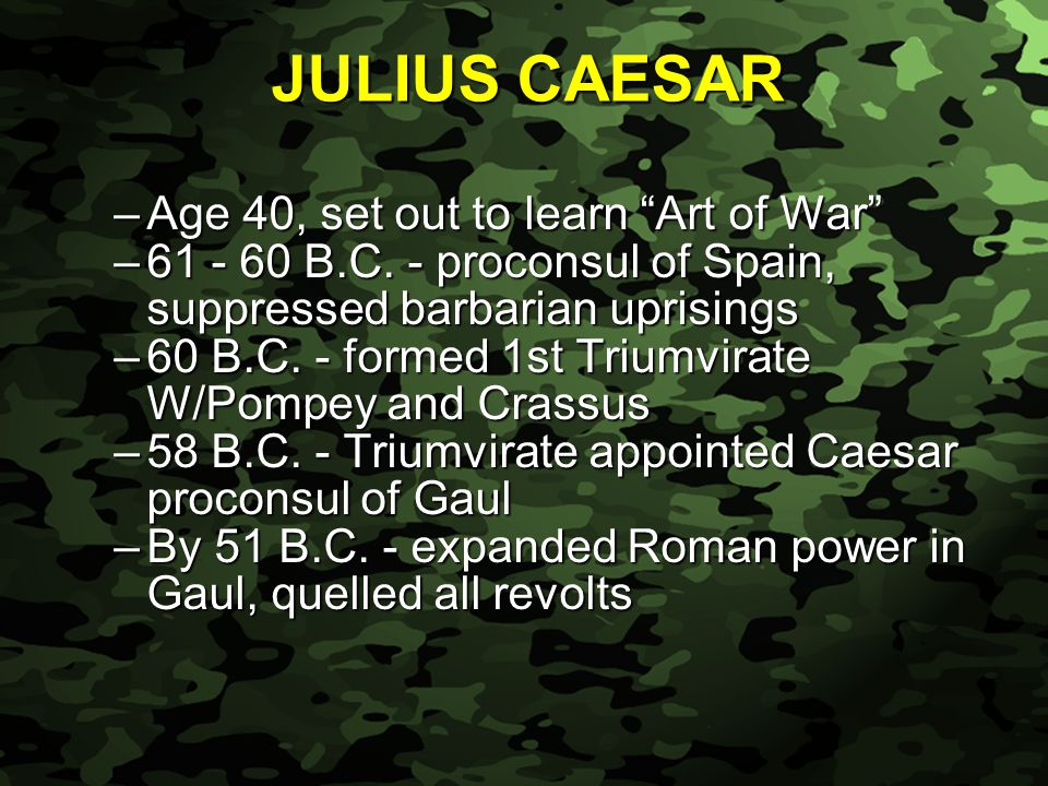 Slide 11 JULIUS CAESAR –Age 40, set out to learn Art of War –61 - 60 B.C.