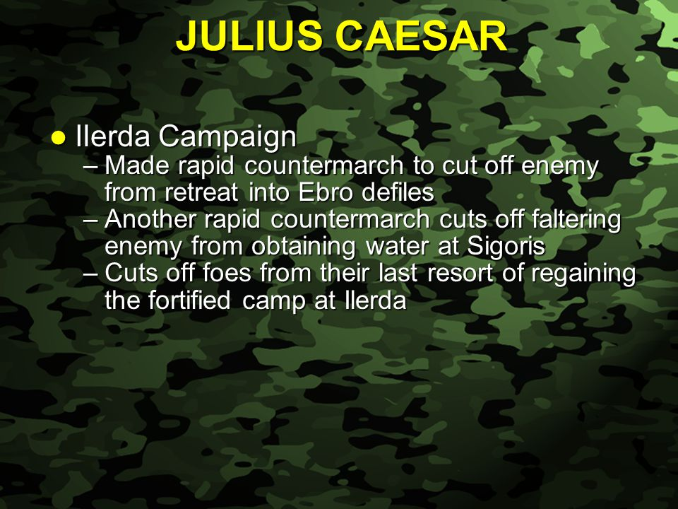 Slide 16 Ilerda Campaign Ilerda Campaign –Made rapid countermarch to cut off enemy from retreat into Ebro defiles –Another rapid countermarch cuts off faltering enemy from obtaining water at Sigoris –Cuts off foes from their last resort of regaining the fortified camp at Ilerda JULIUS CAESAR
