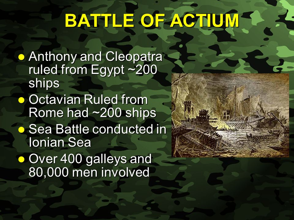 Slide 29 BATTLE OF ACTIUM Anthony and Cleopatra ruled from Egypt ~200 ships Anthony and Cleopatra ruled from Egypt ~200 ships Octavian Ruled from Rome had ~200 ships Octavian Ruled from Rome had ~200 ships Sea Battle conducted in Ionian Sea Sea Battle conducted in Ionian Sea Over 400 galleys and 80,000 men involved Over 400 galleys and 80,000 men involved
