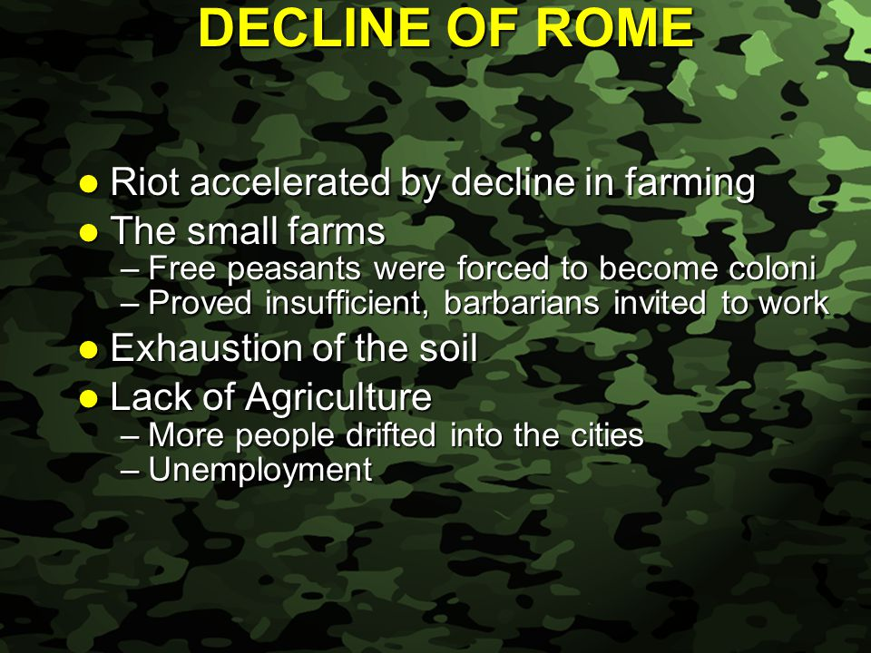 Slide 36 DECLINE OF ROME Riot accelerated by decline in farming Riot accelerated by decline in farming The small farms The small farms –Free peasants were forced to become coloni –Proved insufficient, barbarians invited to work Exhaustion of the soil Exhaustion of the soil Lack of Agriculture Lack of Agriculture –More people drifted into the cities –Unemployment