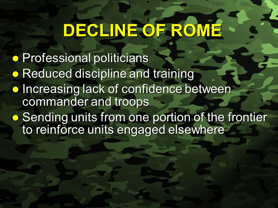 Slide 37 Professional politicians Professional politicians Reduced discipline and training Reduced discipline and training Increasing lack of confidence between commander and troops Increasing lack of confidence between commander and troops Sending units from one portion of the frontier to reinforce units engaged elsewhere Sending units from one portion of the frontier to reinforce units engaged elsewhere DECLINE OF ROME