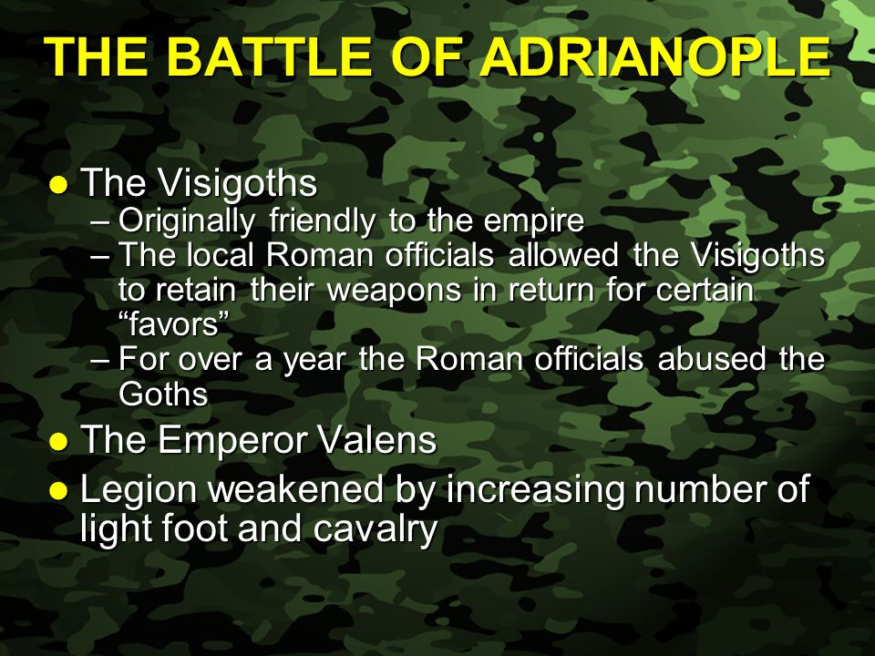Slide 38 THE BATTLE OF ADRIANOPLE The Visigoths The Visigoths –Originally friendly to the empire –The local Roman officials allowed the Visigoths to retain their weapons in return for certain favors –For over a year the Roman officials abused the Goths The Emperor Valens The Emperor Valens Legion weakened by increasing number of light foot and cavalry Legion weakened by increasing number of light foot and cavalry