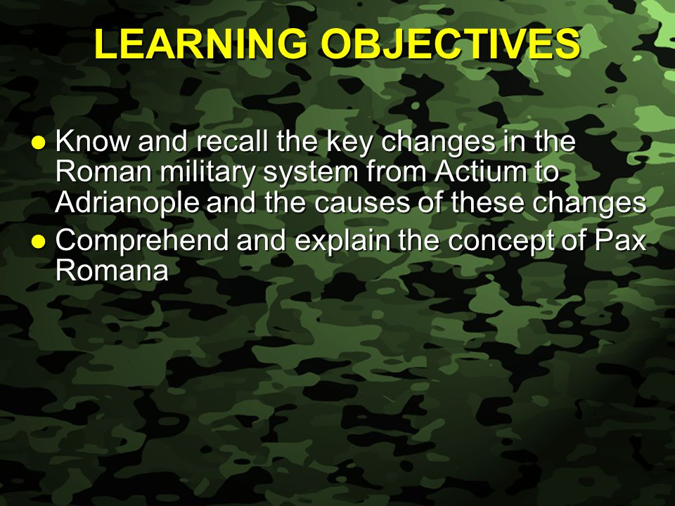 Slide 4 LEARNING OBJECTIVES Know and recall the key changes in the Roman military system from Actium to Adrianople and the causes of these changes Know and recall the key changes in the Roman military system from Actium to Adrianople and the causes of these changes Comprehend and explain the concept of Pax Romana Comprehend and explain the concept of Pax Romana