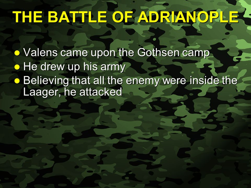 Slide 40 Valens came upon the Gothsen camp Valens came upon the Gothsen camp He drew up his army He drew up his army Believing that all the enemy were inside the Laager, he attacked Believing that all the enemy were inside the Laager, he attacked THE BATTLE OF ADRIANOPLE